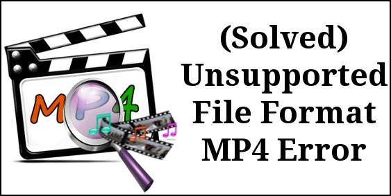 How To Fix Unsupported File Format MP4 Error? – Get Corrupted